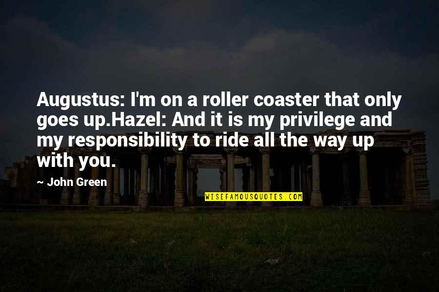 Privilege And Responsibility Quotes By John Green: Augustus: I'm on a roller coaster that only