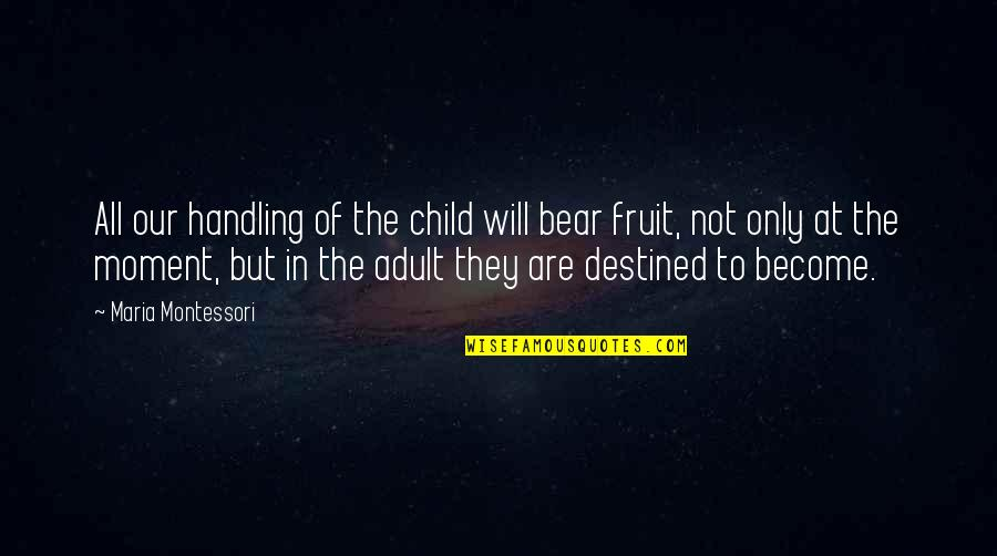 Privilege And Responsibility Quotes By Maria Montessori: All our handling of the child will bear