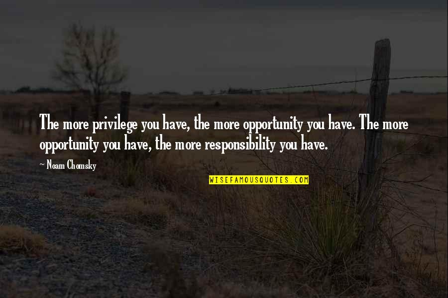 Privilege And Responsibility Quotes By Noam Chomsky: The more privilege you have, the more opportunity