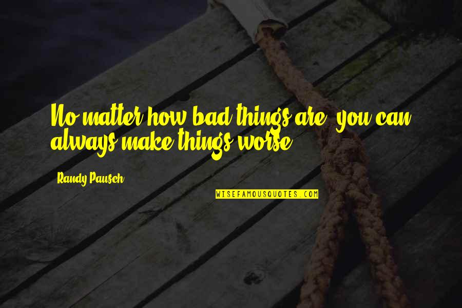 Privilege And Responsibility Quotes By Randy Pausch: No matter how bad things are, you can