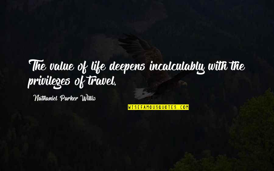 Privileges In Life Quotes By Nathaniel Parker Willis: The value of life deepens incalculably with the
