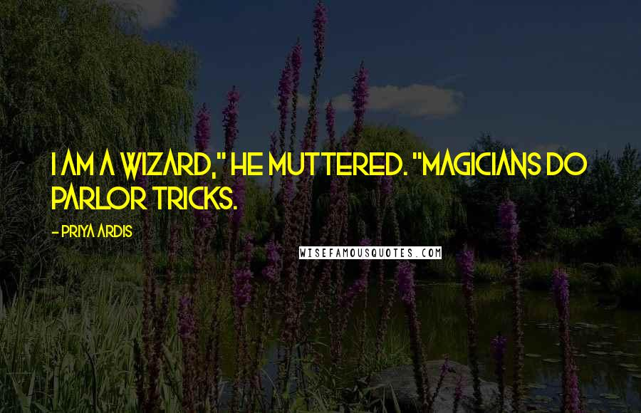 """Priya Ardis quotes: I am a wizard,"""" he muttered. """"Magicians do parlor tricks."""