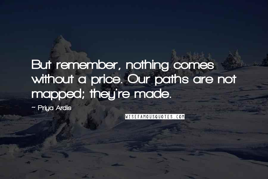 Priya Ardis quotes: But remember, nothing comes without a price. Our paths are not mapped; they're made.