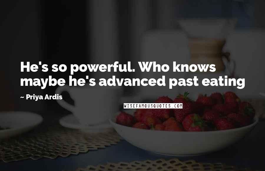 Priya Ardis quotes: He's so powerful. Who knows maybe he's advanced past eating
