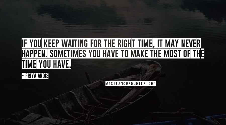 Priya Ardis quotes: If you keep waiting for the right time, it may never happen. Sometimes you have to make the most of the time you have.