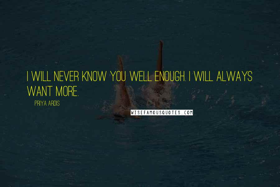 Priya Ardis quotes: I will never know you well enough. I will always want more.