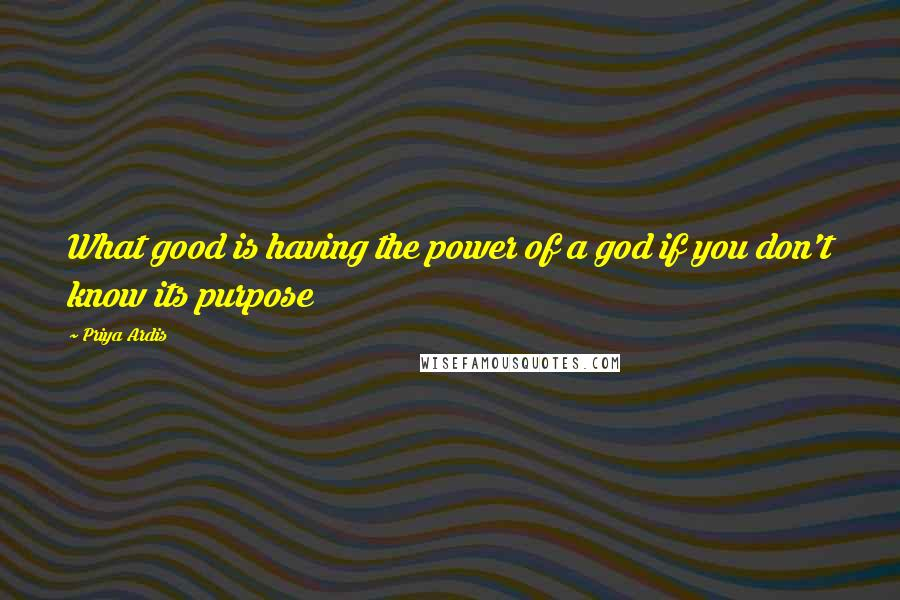 Priya Ardis quotes: What good is having the power of a god if you don't know its purpose