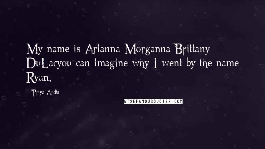 Priya Ardis quotes: My name is Arianna Morganna Brittany DuLacyou can imagine why I went by the name Ryan.