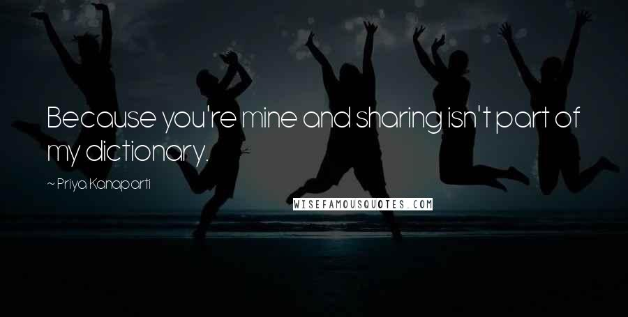 Priya Kanaparti quotes: Because you're mine and sharing isn't part of my dictionary.