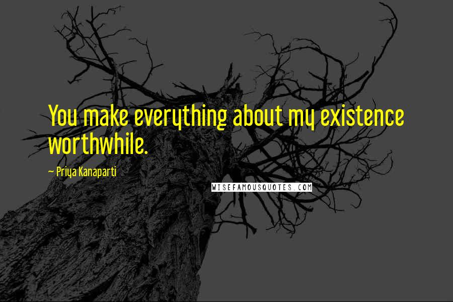 Priya Kanaparti quotes: You make everything about my existence worthwhile.