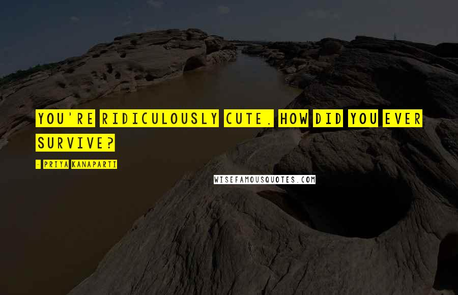 Priya Kanaparti quotes: You're ridiculously cute. How did you ever survive?