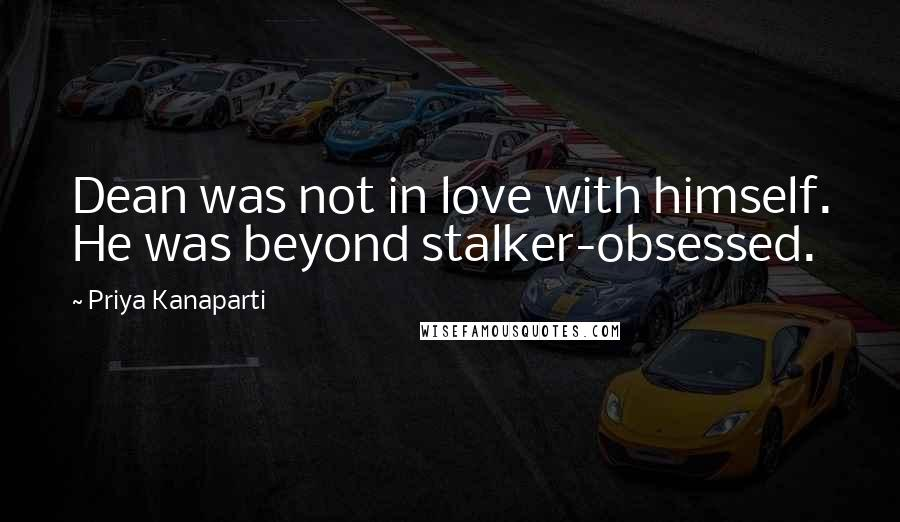 Priya Kanaparti quotes: Dean was not in love with himself. He was beyond stalker-obsessed.