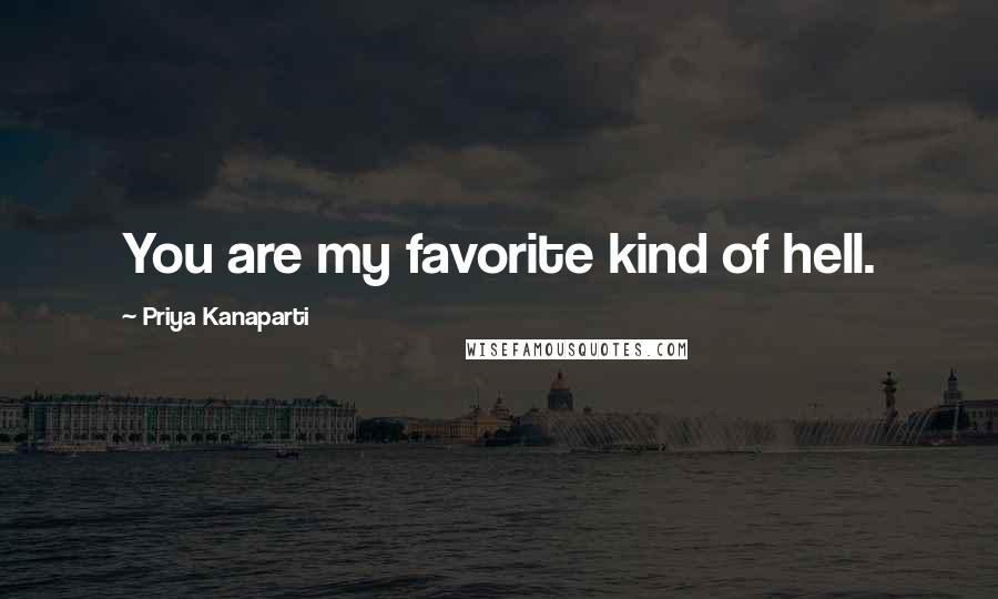 Priya Kanaparti quotes: You are my favorite kind of hell.