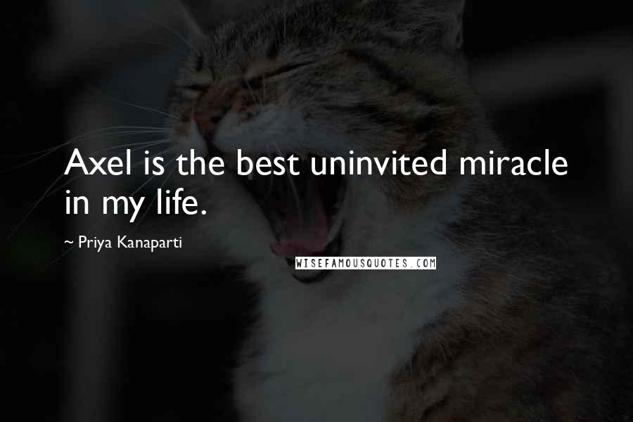 Priya Kanaparti quotes: Axel is the best uninvited miracle in my life.