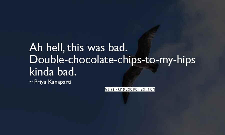 Priya Kanaparti quotes: Ah hell, this was bad. Double-chocolate-chips-to-my-hips kinda bad.