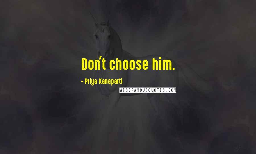 Priya Kanaparti quotes: Don't choose him.