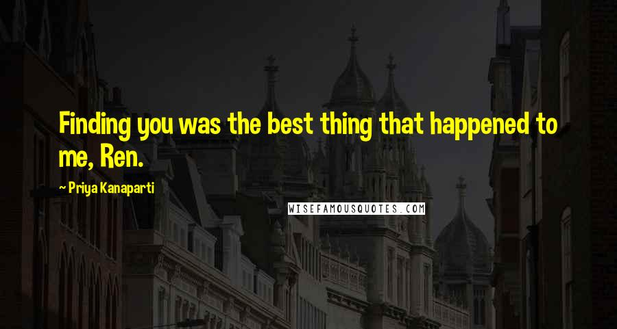 Priya Kanaparti quotes: Finding you was the best thing that happened to me, Ren.