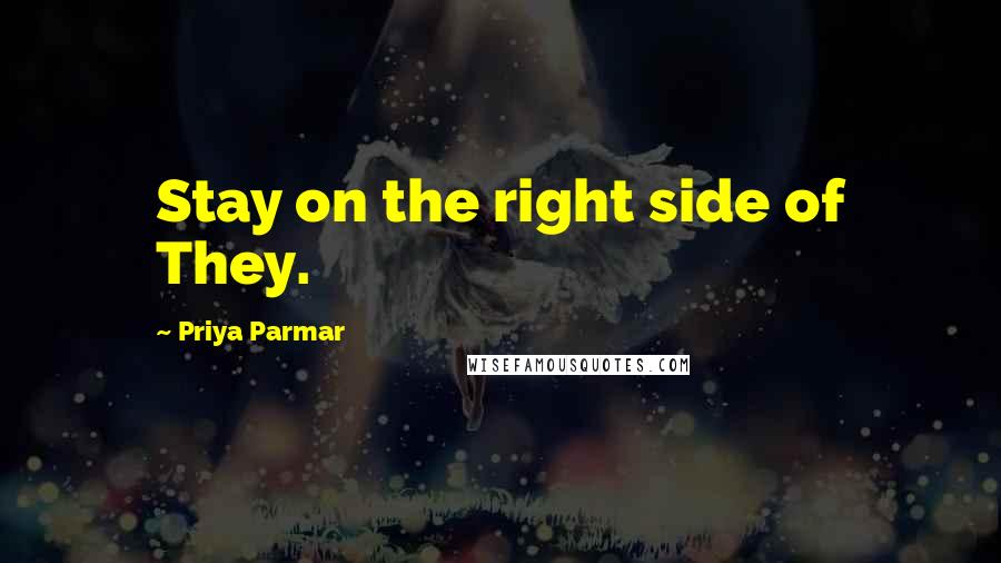 Priya Parmar quotes: Stay on the right side of They.