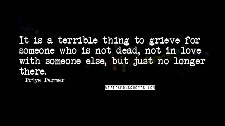 Priya Parmar quotes: It is a terrible thing to grieve for someone who is not dead, not in love with someone else, but just no longer there.