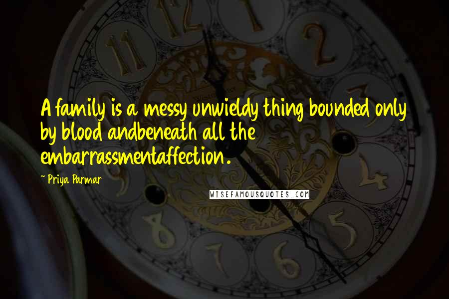Priya Parmar quotes: A family is a messy unwieldy thing bounded only by blood andbeneath all the embarrassmentaffection.
