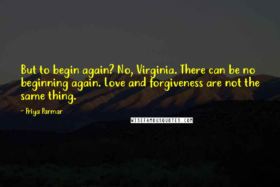 Priya Parmar quotes: But to begin again? No, Virginia. There can be no beginning again. Love and forgiveness are not the same thing.