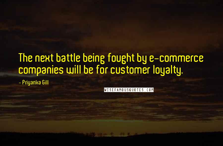 Priyanka Gill quotes: The next battle being fought by e-commerce companies will be for customer loyalty.