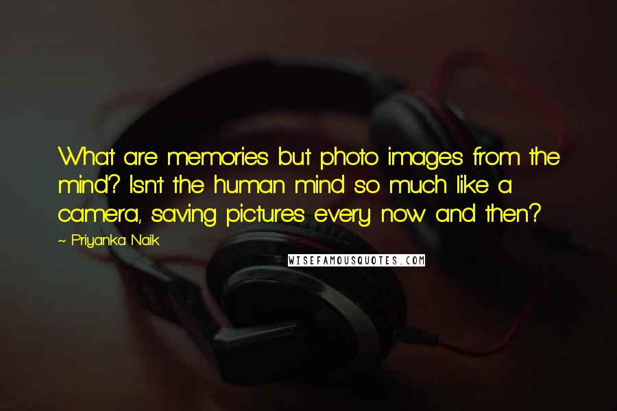 Priyanka Naik quotes: What are memories but photo images from the mind? Isn't the human mind so much like a camera, saving pictures every now and then?