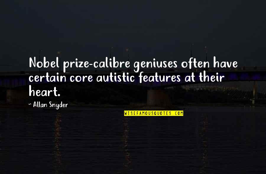 Prize Quotes By Allan Snyder: Nobel prize-calibre geniuses often have certain core autistic