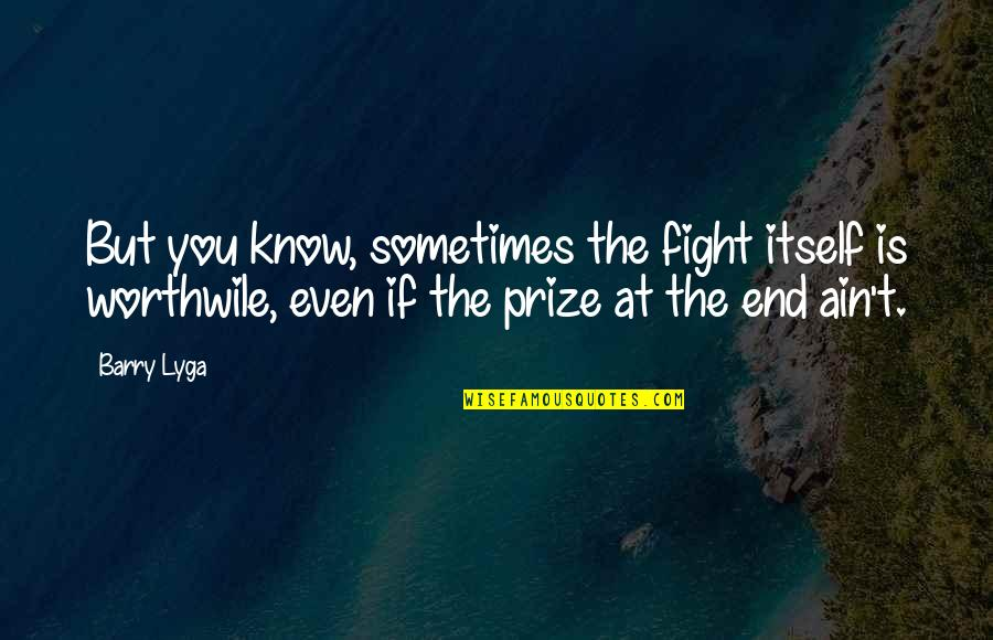 Prize Quotes By Barry Lyga: But you know, sometimes the fight itself is