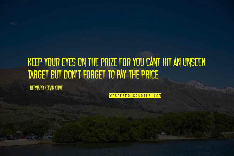 Prize Quotes By Bernard Kelvin Clive: Keep your eyes on the prize for you