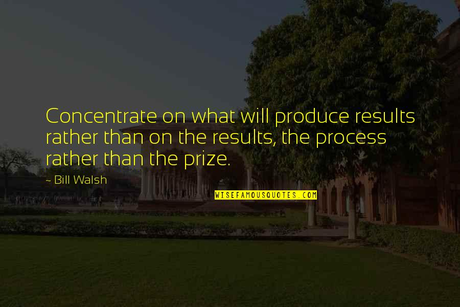 Prize Quotes By Bill Walsh: Concentrate on what will produce results rather than