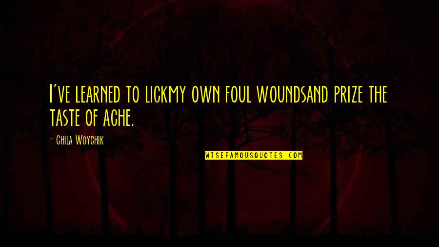 Prize Quotes By Chila Woychik: I've learned to lickmy own foul woundsand prize