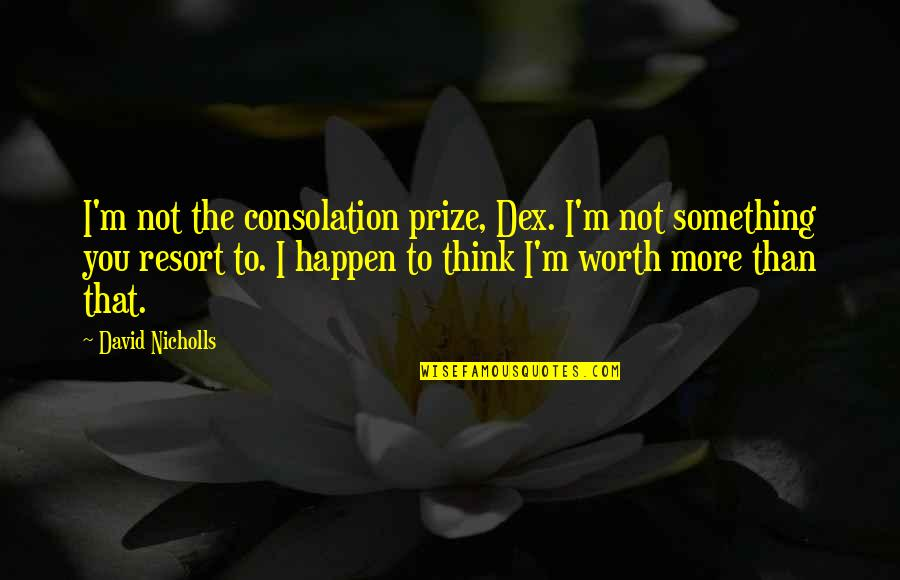 Prize Quotes By David Nicholls: I'm not the consolation prize, Dex. I'm not