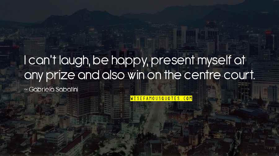 Prize Quotes By Gabriela Sabatini: I can't laugh, be happy, present myself at
