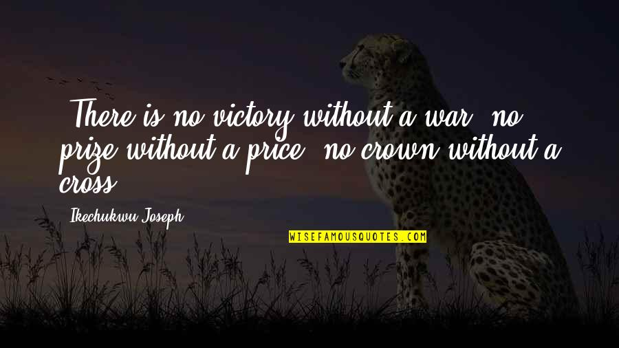 Prize Quotes By Ikechukwu Joseph: -There is no victory without a war, no