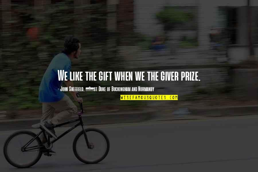 Prize Quotes By John Sheffield, 1st Duke Of Buckingham And Normanby: We like the gift when we the giver