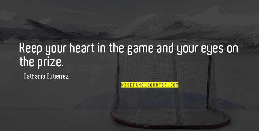 Prize Quotes By Nathania Gutierrez: Keep your heart in the game and your