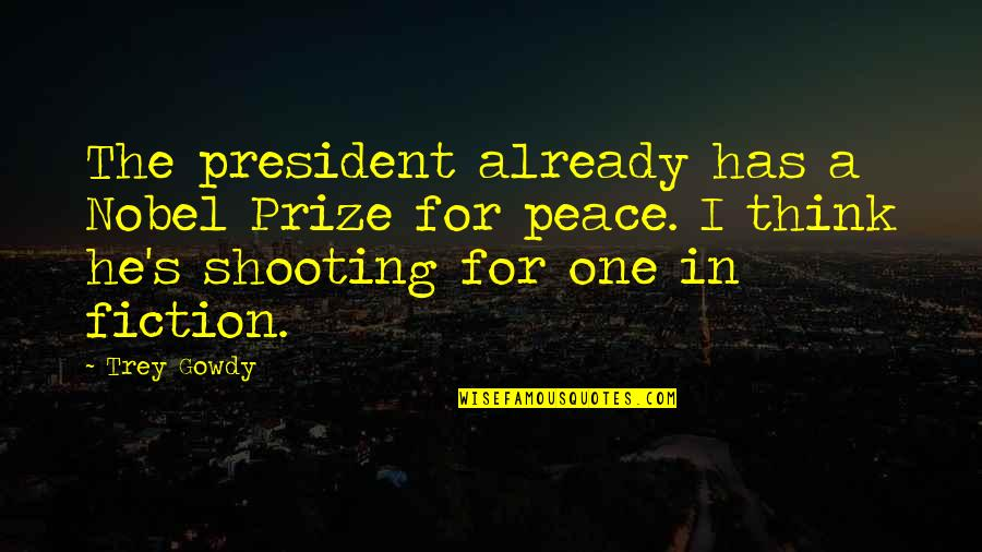 Prize Quotes By Trey Gowdy: The president already has a Nobel Prize for
