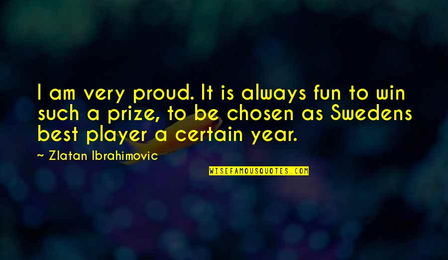 Prize Quotes By Zlatan Ibrahimovic: I am very proud. It is always fun