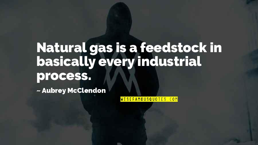 Pro Anthropocentrism Quotes By Aubrey McClendon: Natural gas is a feedstock in basically every