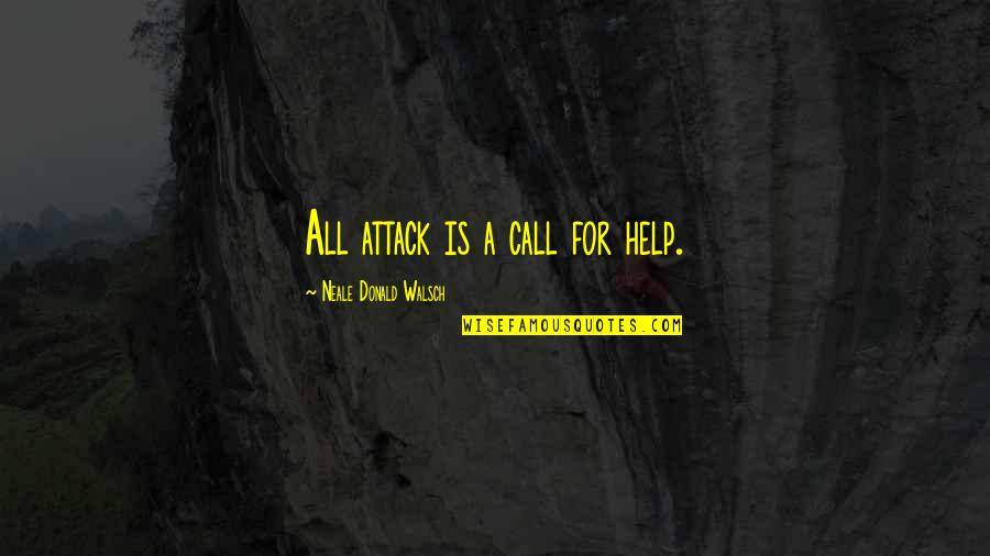 Pro Anthropocentrism Quotes By Neale Donald Walsch: All attack is a call for help.