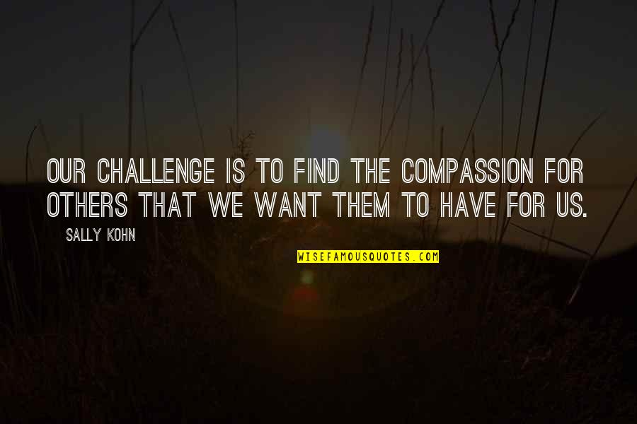 Pro Anthropocentrism Quotes By Sally Kohn: Our challenge is to find the compassion for