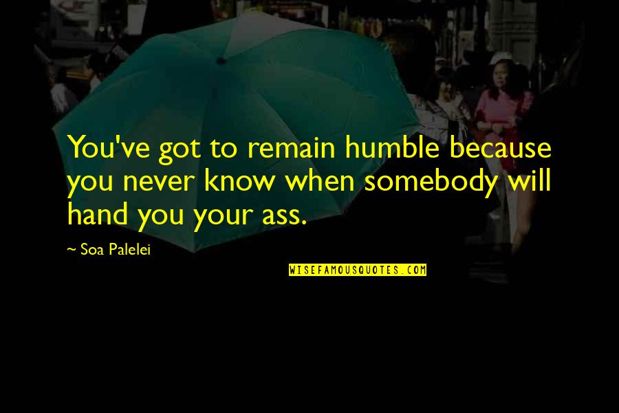 Pro Anthropocentrism Quotes By Soa Palelei: You've got to remain humble because you never