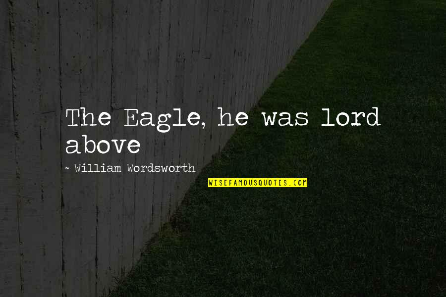 Pro Stem Cell Quotes By William Wordsworth: The Eagle, he was lord above