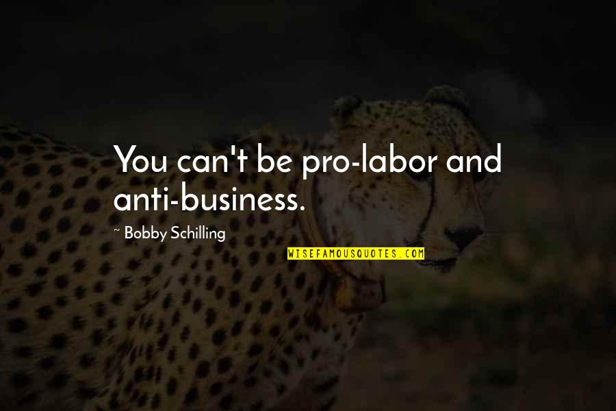Pro-union Labor Quotes By Bobby Schilling: You can't be pro-labor and anti-business.