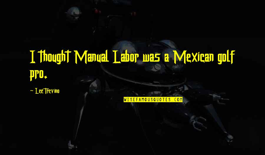 Pro-union Labor Quotes By Lee Trevino: I thought Manual Labor was a Mexican golf