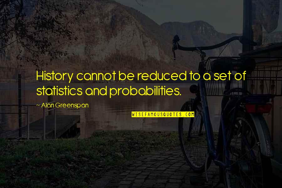 Probability And Statistics Quotes By Alan Greenspan: History cannot be reduced to a set of