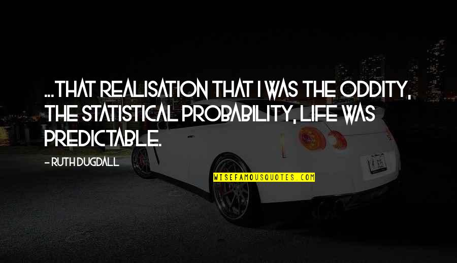 Probability And Statistics Quotes By Ruth Dugdall: ...that realisation that I was the oddity, the