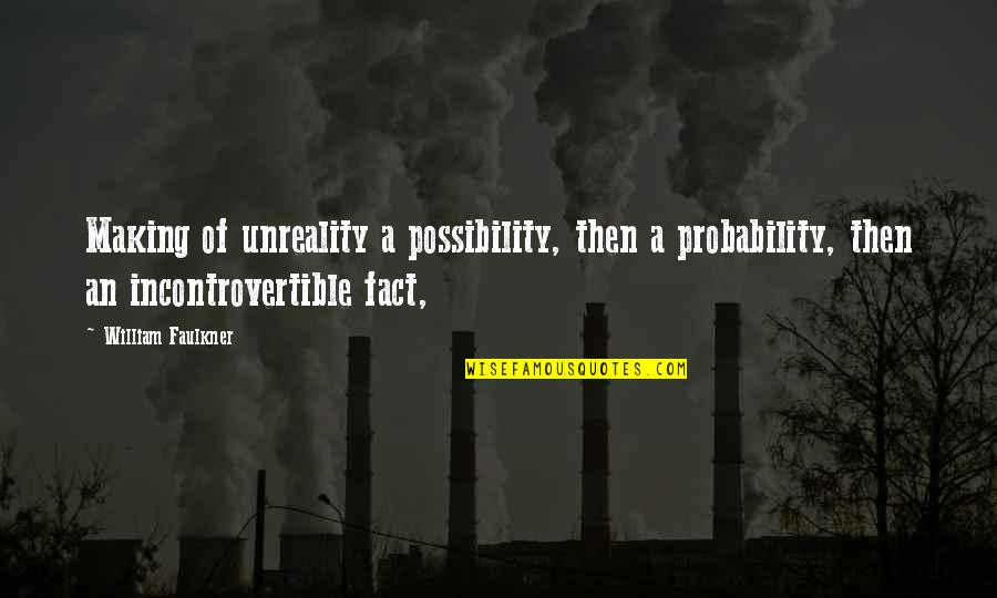 Probability Vs Possibility Quotes By William Faulkner: Making of unreality a possibility, then a probability,