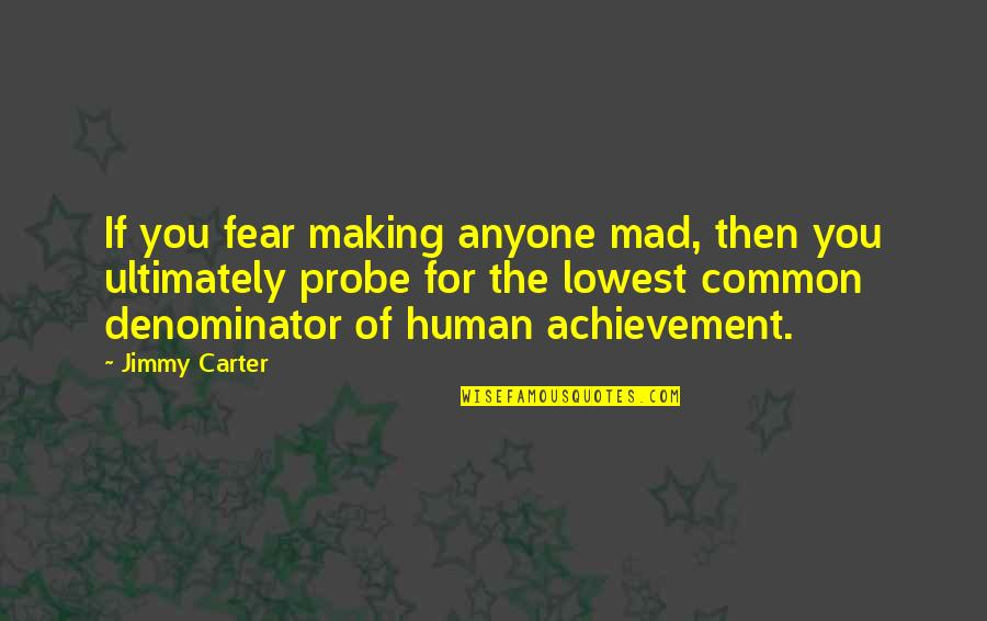 Probe's Quotes By Jimmy Carter: If you fear making anyone mad, then you